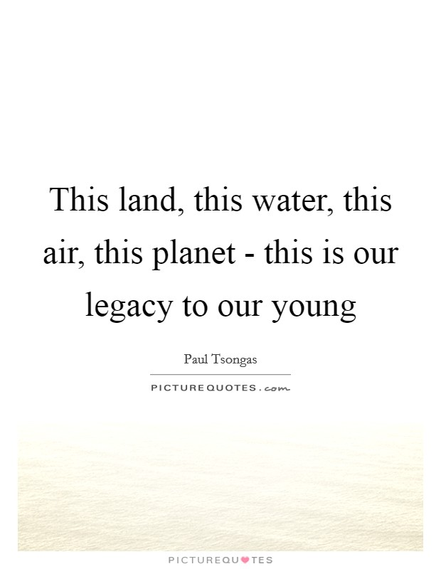 This land, this water, this air, this planet - this is our legacy to our young Picture Quote #1