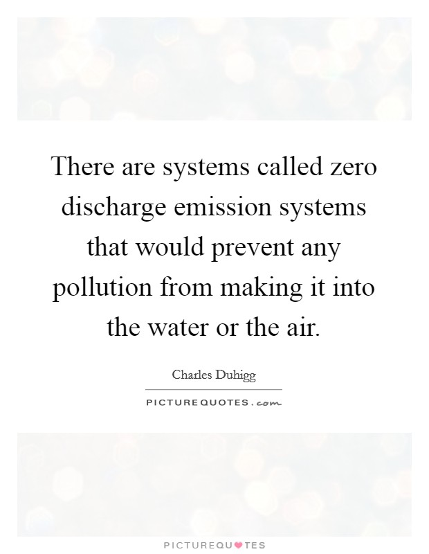 There are systems called zero discharge emission systems that would prevent any pollution from making it into the water or the air Picture Quote #1