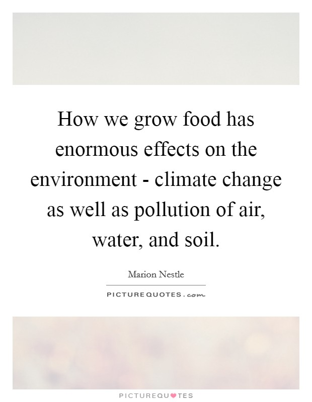 How we grow food has enormous effects on the environment - climate change as well as pollution of air, water, and soil Picture Quote #1