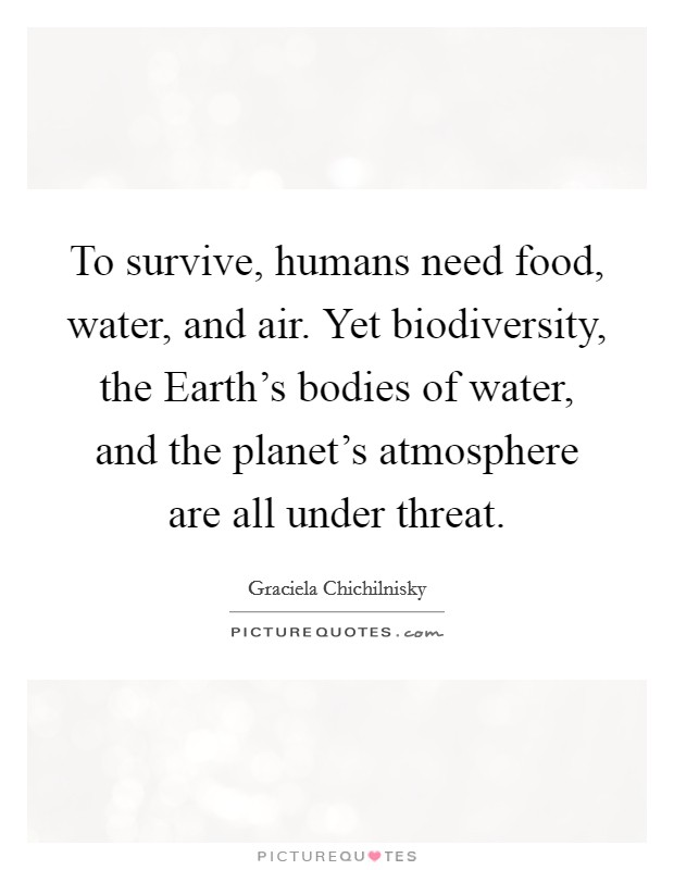 To survive, humans need food, water, and air. Yet biodiversity, the Earth's bodies of water, and the planet's atmosphere are all under threat Picture Quote #1