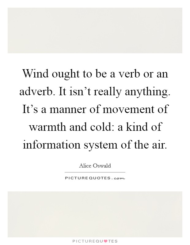 Wind ought to be a verb or an adverb. It isn't really anything. It's a manner of movement of warmth and cold: a kind of information system of the air Picture Quote #1