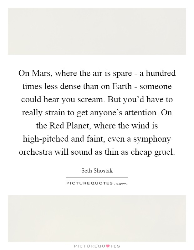 On Mars, where the air is spare - a hundred times less dense than on Earth - someone could hear you scream. But you'd have to really strain to get anyone's attention. On the Red Planet, where the wind is high-pitched and faint, even a symphony orchestra will sound as thin as cheap gruel Picture Quote #1