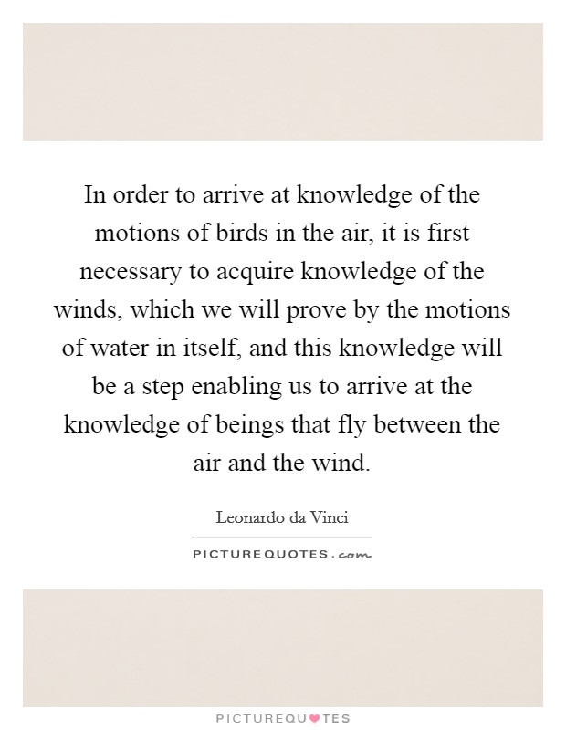 In order to arrive at knowledge of the motions of birds in the air, it is first necessary to acquire knowledge of the winds, which we will prove by the motions of water in itself, and this knowledge will be a step enabling us to arrive at the knowledge of beings that fly between the air and the wind Picture Quote #1