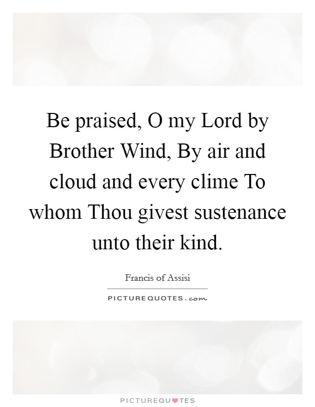 Be praised, O my Lord by Brother Wind, By air and cloud and every clime To whom Thou givest sustenance unto their kind Picture Quote #1