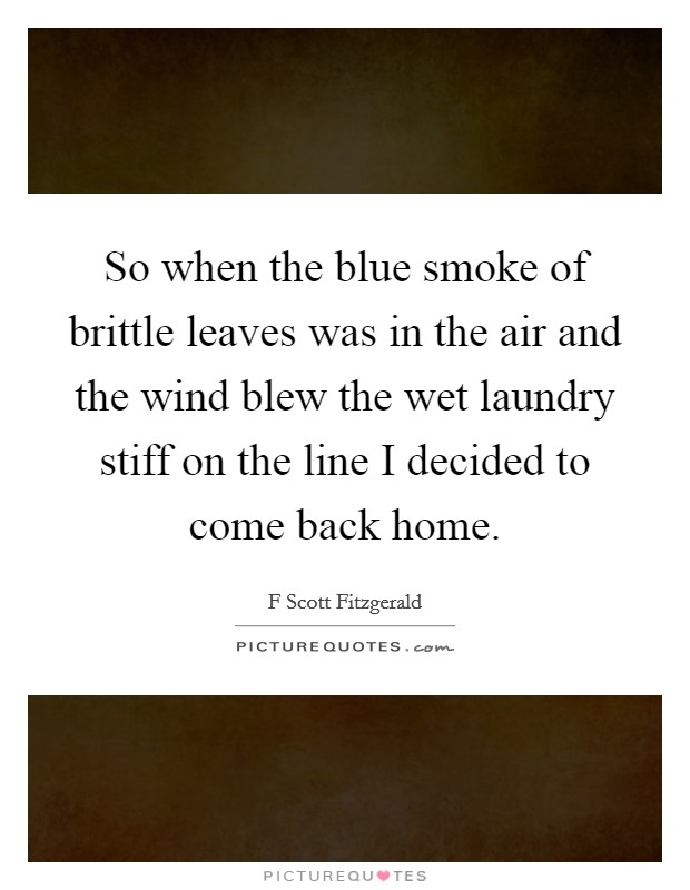 So when the blue smoke of brittle leaves was in the air and the wind blew the wet laundry stiff on the line I decided to come back home Picture Quote #1
