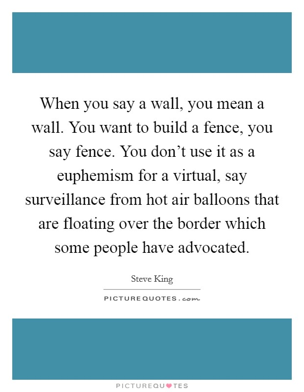 When you say a wall, you mean a wall. You want to build a fence, you say fence. You don't use it as a euphemism for a virtual, say surveillance from hot air balloons that are floating over the border which some people have advocated Picture Quote #1