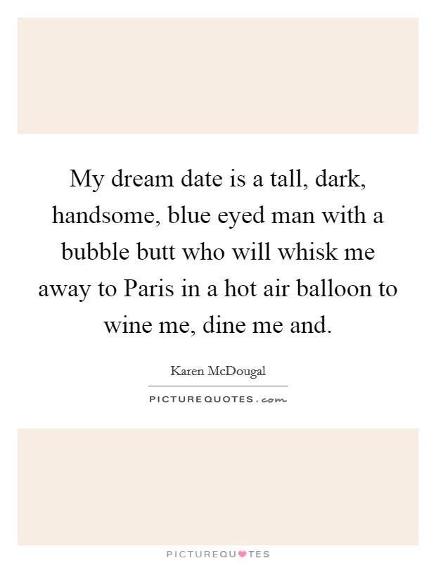 My dream date is a tall, dark, handsome, blue eyed man with a bubble butt who will whisk me away to Paris in a hot air balloon to wine me, dine me and Picture Quote #1