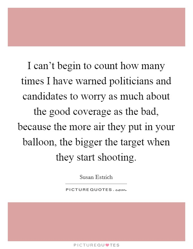 I can't begin to count how many times I have warned politicians and candidates to worry as much about the good coverage as the bad, because the more air they put in your balloon, the bigger the target when they start shooting Picture Quote #1