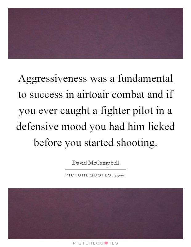 Aggressiveness was a fundamental to success in airtoair combat and if you ever caught a fighter pilot in a defensive mood you had him licked before you started shooting Picture Quote #1