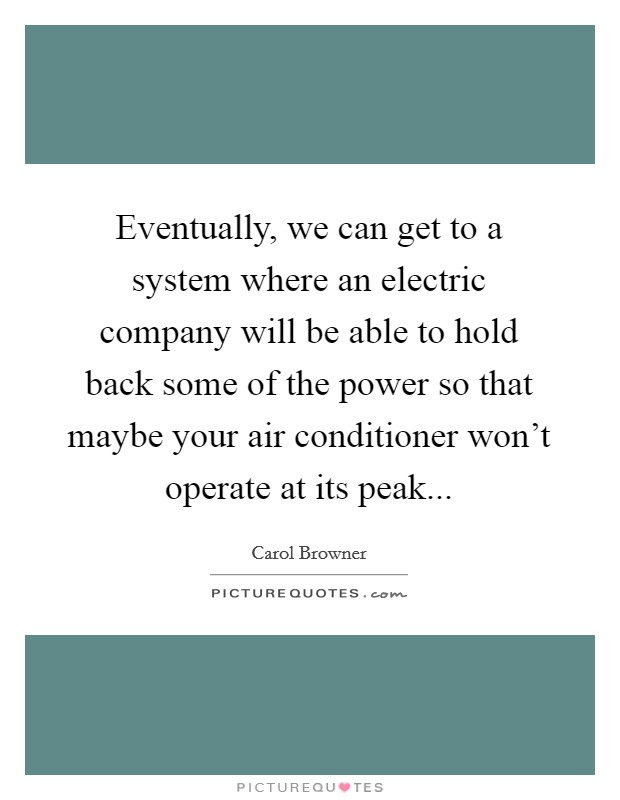 Eventually, we can get to a system where an electric company will be able to hold back some of the power so that maybe your air conditioner won't operate at its peak Picture Quote #1