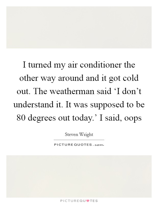 I turned my air conditioner the other way around and it got cold out. The weatherman said 'I don't understand it. It was supposed to be 80 degrees out today.' I said, oops Picture Quote #1