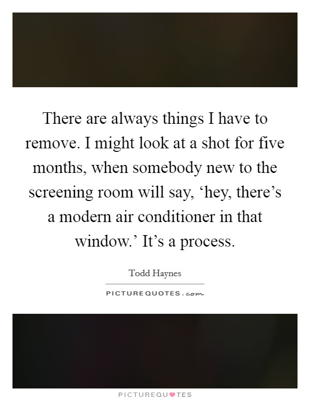 There are always things I have to remove. I might look at a shot for five months, when somebody new to the screening room will say, 'hey, there's a modern air conditioner in that window.' It's a process Picture Quote #1