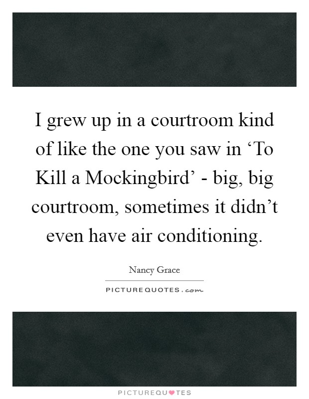 I grew up in a courtroom kind of like the one you saw in 'To Kill a Mockingbird' - big, big courtroom, sometimes it didn't even have air conditioning Picture Quote #1