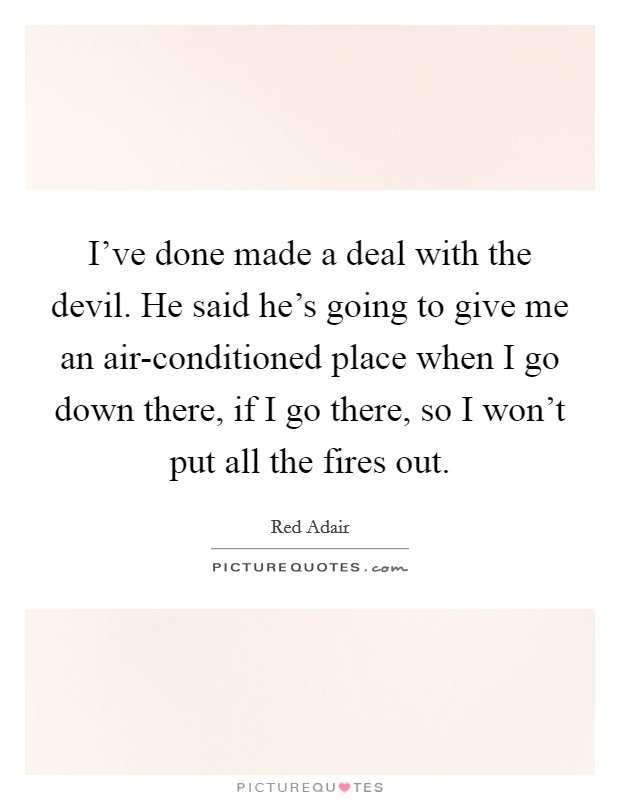 I've done made a deal with the devil. He said he's going to give me an air-conditioned place when I go down there, if I go there, so I won't put all the fires out Picture Quote #1