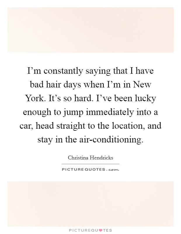 I'm constantly saying that I have bad hair days when I'm in New York. It's so hard. I've been lucky enough to jump immediately into a car, head straight to the location, and stay in the air-conditioning Picture Quote #1