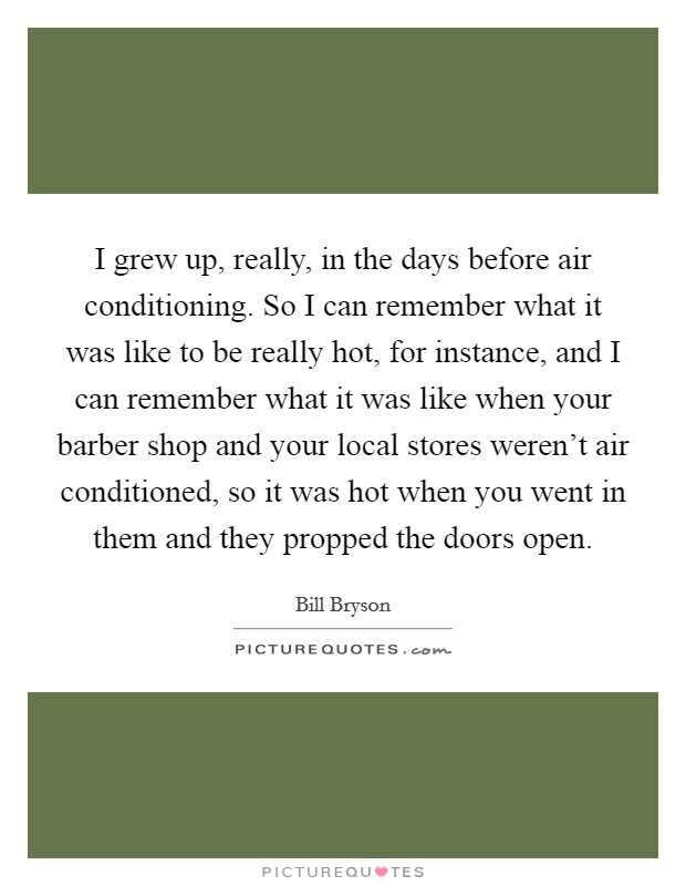I grew up, really, in the days before air conditioning. So I can remember what it was like to be really hot, for instance, and I can remember what it was like when your barber shop and your local stores weren't air conditioned, so it was hot when you went in them and they propped the doors open Picture Quote #1