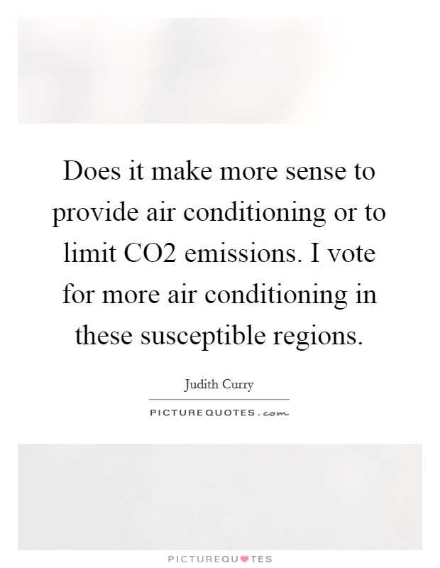 Does it make more sense to provide air conditioning or to limit CO2 emissions. I vote for more air conditioning in these susceptible regions Picture Quote #1