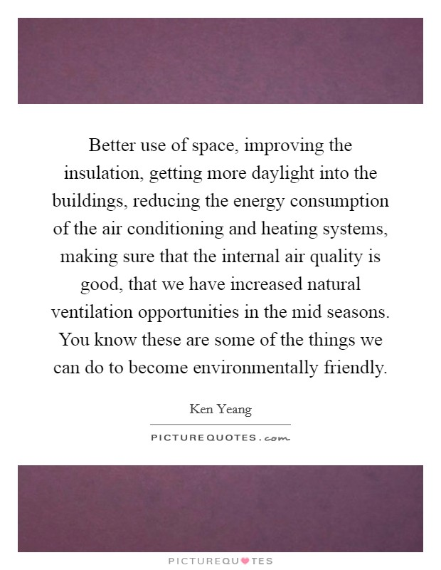 Better use of space, improving the insulation, getting more daylight into the buildings, reducing the energy consumption of the air conditioning and heating systems, making sure that the internal air quality is good, that we have increased natural ventilation opportunities in the mid seasons. You know these are some of the things we can do to become environmentally friendly Picture Quote #1