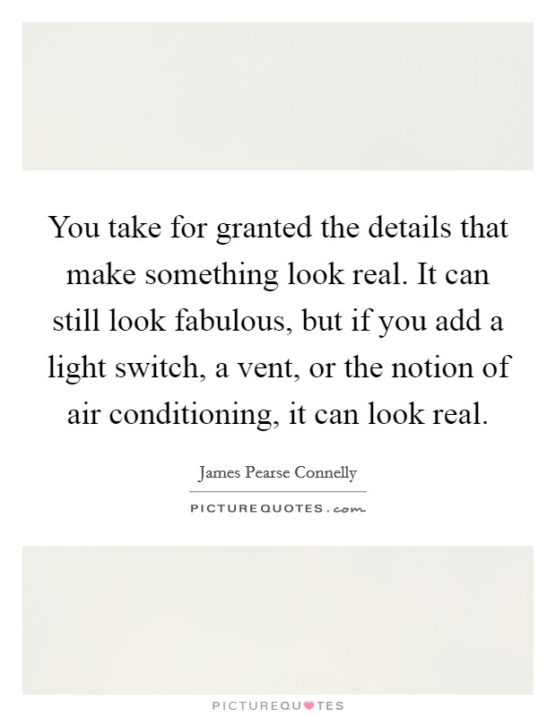 You take for granted the details that make something look real. It can still look fabulous, but if you add a light switch, a vent, or the notion of air conditioning, it can look real Picture Quote #1