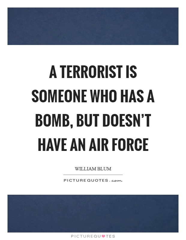 A terrorist is someone who has a bomb, but doesn't have an air force Picture Quote #1