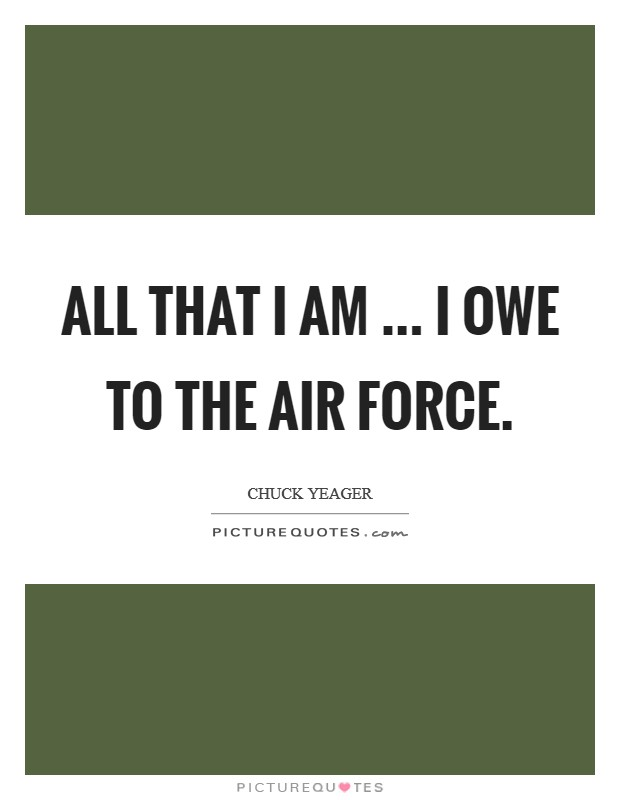 All that I am ... I owe to the Air Force Picture Quote #1