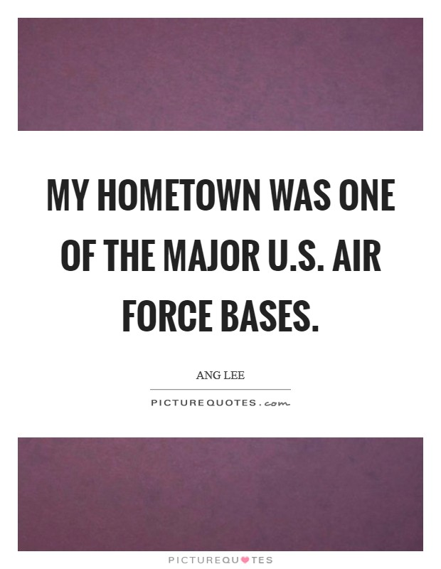 My hometown was one of the major U.S. Air Force bases Picture Quote #1
