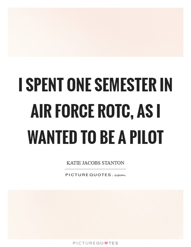 I spent one semester in Air Force ROTC, as I wanted to be a pilot Picture Quote #1