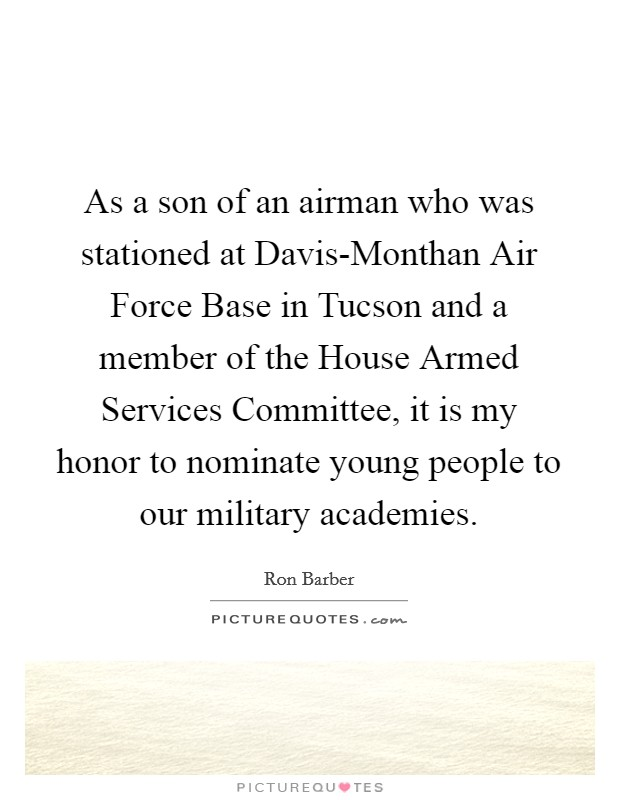 As a son of an airman who was stationed at Davis-Monthan Air Force Base in Tucson and a member of the House Armed Services Committee, it is my honor to nominate young people to our military academies Picture Quote #1