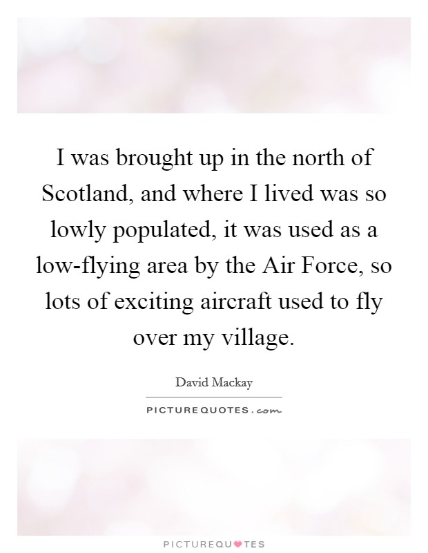 I was brought up in the north of Scotland, and where I lived was so lowly populated, it was used as a low-flying area by the Air Force, so lots of exciting aircraft used to fly over my village Picture Quote #1