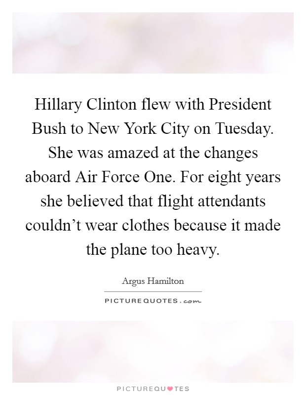 Hillary Clinton flew with President Bush to New York City on Tuesday. She was amazed at the changes aboard Air Force One. For eight years she believed that flight attendants couldn't wear clothes because it made the plane too heavy Picture Quote #1