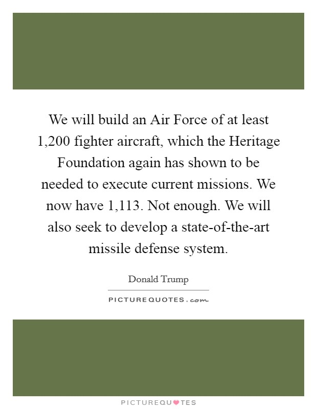 We will build an Air Force of at least 1,200 fighter aircraft, which the Heritage Foundation again has shown to be needed to execute current missions. We now have 1,113. Not enough. We will also seek to develop a state-of-the-art missile defense system Picture Quote #1