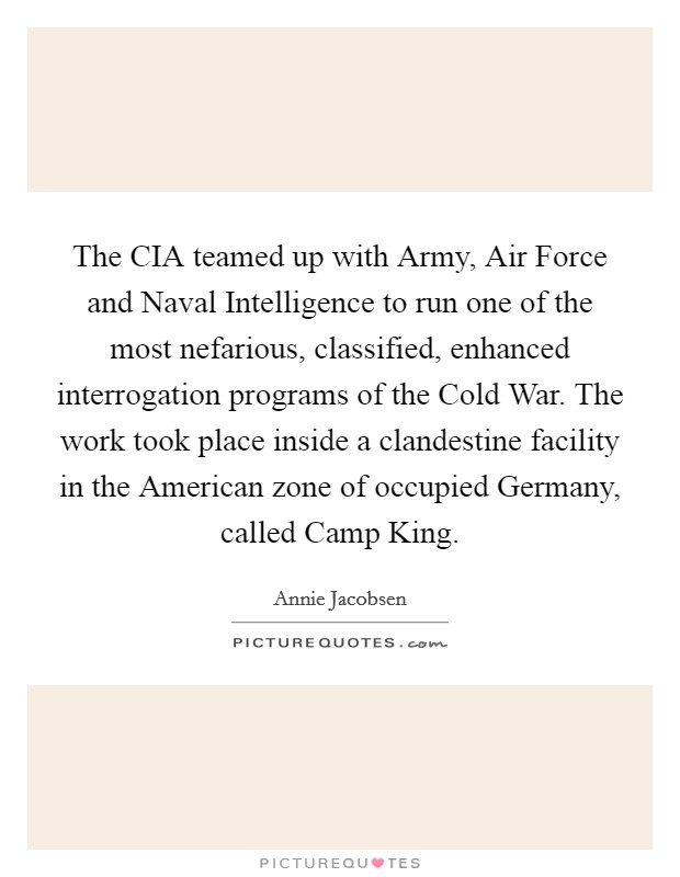 The CIA teamed up with Army, Air Force and Naval Intelligence to run one of the most nefarious, classified, enhanced interrogation programs of the Cold War. The work took place inside a clandestine facility in the American zone of occupied Germany, called Camp King Picture Quote #1