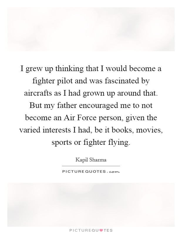 I grew up thinking that I would become a fighter pilot and was fascinated by aircrafts as I had grown up around that. But my father encouraged me to not become an Air Force person, given the varied interests I had, be it books, movies, sports or fighter flying Picture Quote #1