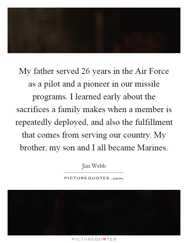 My father served 26 years in the Air Force as a pilot and a pioneer in our missile programs. I learned early about the sacrifices a family makes when a member is repeatedly deployed, and also the fulfillment that comes from serving our country. My brother, my son and I all became Marines Picture Quote #1