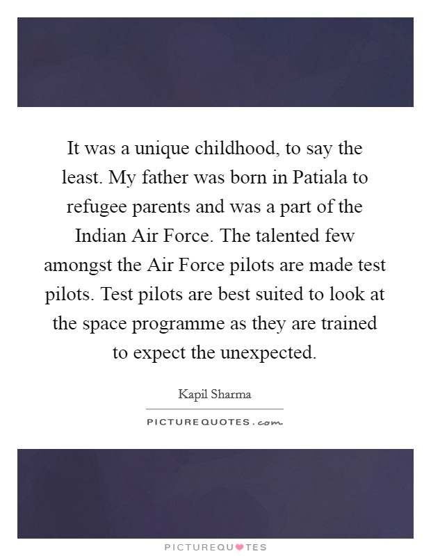 It was a unique childhood, to say the least. My father was born in Patiala to refugee parents and was a part of the Indian Air Force. The talented few amongst the Air Force pilots are made test pilots. Test pilots are best suited to look at the space programme as they are trained to expect the unexpected Picture Quote #1