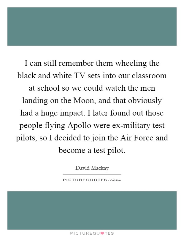 I can still remember them wheeling the black and white TV sets into our classroom at school so we could watch the men landing on the Moon, and that obviously had a huge impact. I later found out those people flying Apollo were ex-military test pilots, so I decided to join the Air Force and become a test pilot Picture Quote #1