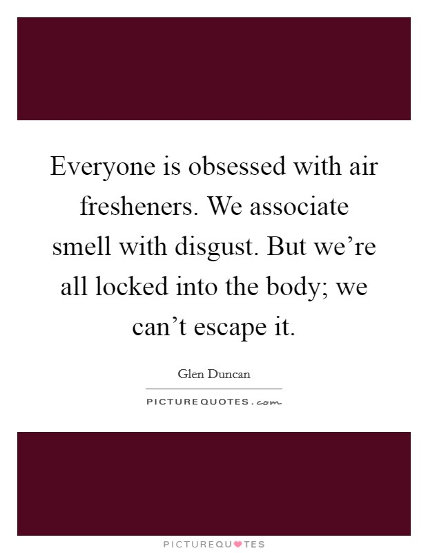 Everyone is obsessed with air fresheners. We associate smell with disgust. But we're all locked into the body; we can't escape it Picture Quote #1