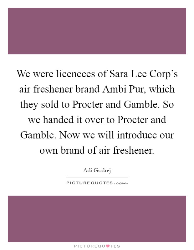 We were licencees of Sara Lee Corp's air freshener brand Ambi Pur, which they sold to Procter and Gamble. So we handed it over to Procter and Gamble. Now we will introduce our own brand of air freshener. Picture Quote #1