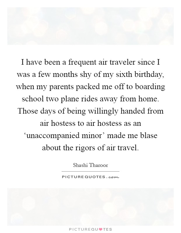 I have been a frequent air traveler since I was a few months shy of my sixth birthday, when my parents packed me off to boarding school two plane rides away from home. Those days of being willingly handed from air hostess to air hostess as an 'unaccompanied minor' made me blase about the rigors of air travel. Picture Quote #1