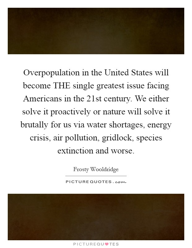 Overpopulation in the United States will become THE single greatest issue facing Americans in the 21st century. We either solve it proactively or nature will solve it brutally for us via water shortages, energy crisis, air pollution, gridlock, species extinction and worse Picture Quote #1