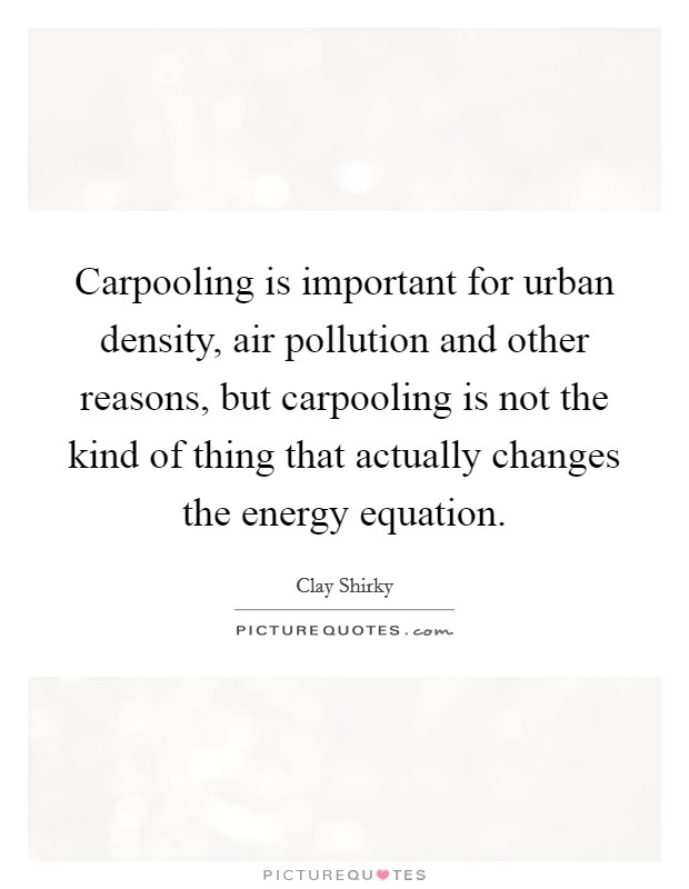 Carpooling is important for urban density, air pollution and other reasons, but carpooling is not the kind of thing that actually changes the energy equation Picture Quote #1