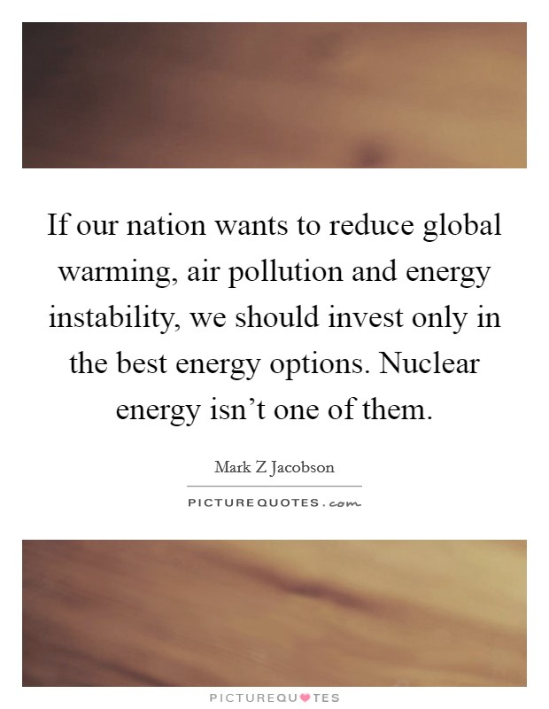 If our nation wants to reduce global warming, air pollution and energy instability, we should invest only in the best energy options. Nuclear energy isn't one of them Picture Quote #1