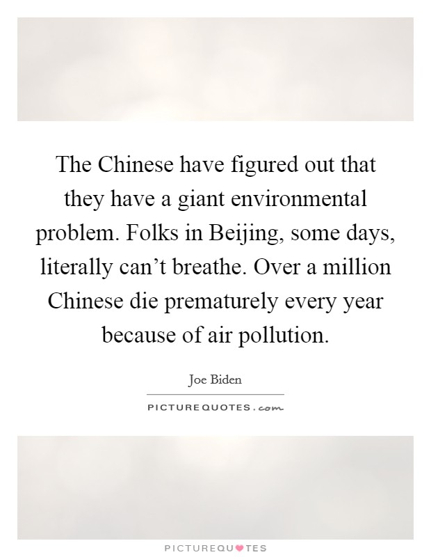The Chinese have figured out that they have a giant environmental problem. Folks in Beijing, some days, literally can't breathe. Over a million Chinese die prematurely every year because of air pollution Picture Quote #1