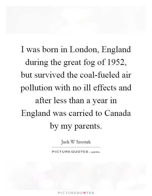 I was born in London, England during the great fog of 1952, but survived the coal-fueled air pollution with no ill effects and after less than a year in England was carried to Canada by my parents Picture Quote #1