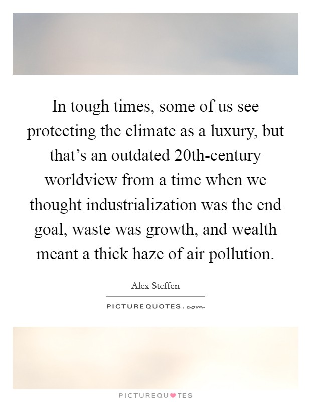 In tough times, some of us see protecting the climate as a luxury, but that's an outdated 20th-century worldview from a time when we thought industrialization was the end goal, waste was growth, and wealth meant a thick haze of air pollution Picture Quote #1