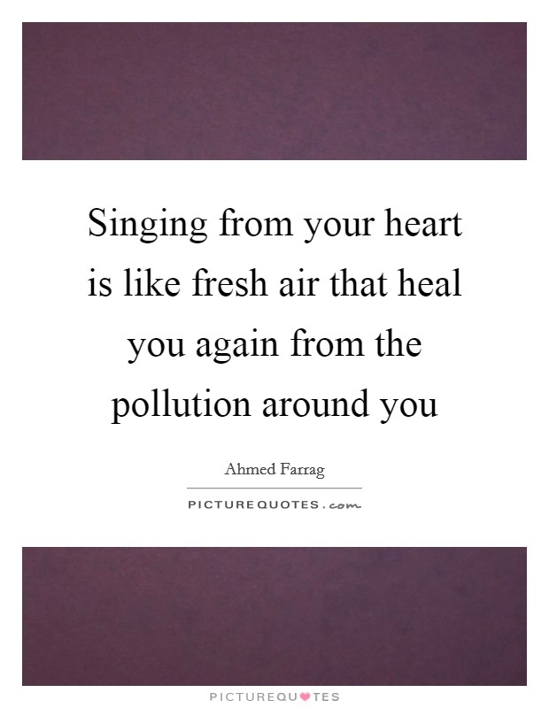 Singing from your heart is like fresh air that heal you again from the pollution around you Picture Quote #1