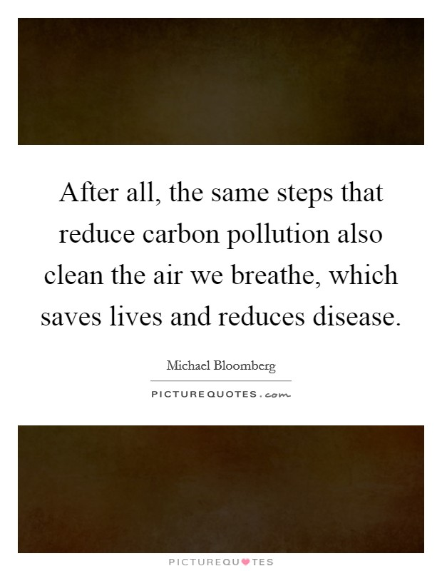 After all, the same steps that reduce carbon pollution also clean the air we breathe, which saves lives and reduces disease Picture Quote #1