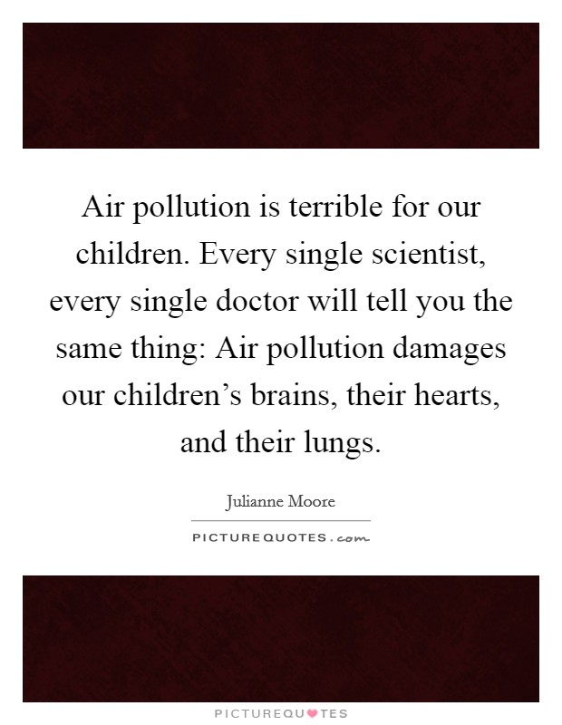 Air pollution is terrible for our children. Every single scientist, every single doctor will tell you the same thing: Air pollution damages our children's brains, their hearts, and their lungs Picture Quote #1