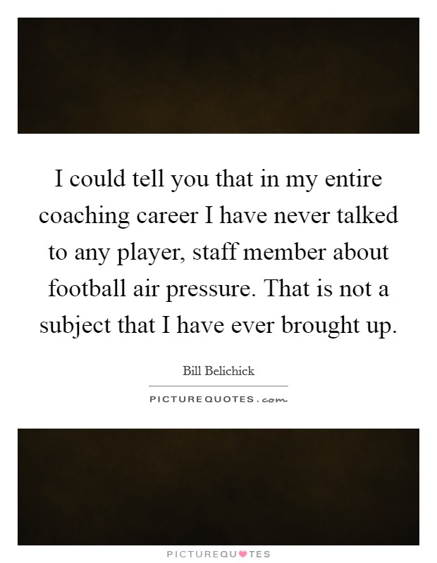 I could tell you that in my entire coaching career I have never talked to any player, staff member about football air pressure. That is not a subject that I have ever brought up. Picture Quote #1