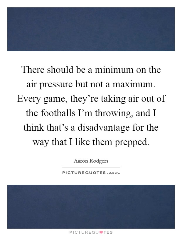 There should be a minimum on the air pressure but not a maximum. Every game, they're taking air out of the footballs I'm throwing, and I think that's a disadvantage for the way that I like them prepped Picture Quote #1